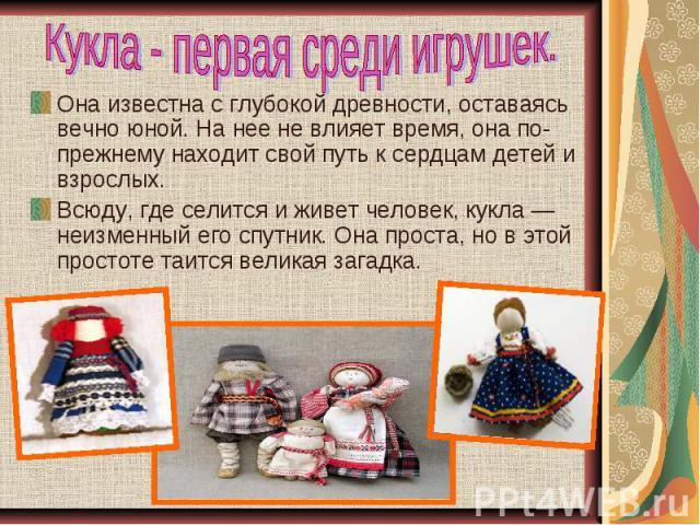 Кукла - первая среди игрушек. Она известна с глубокой древности, оставаясь вечно юной. На нее не влияет время, она по-прежнему находит свой путь к сердцам детей и взрослых.Всюду, где селится и живет человек, кукла — неизменный его спутник. Она прост…