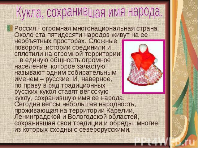 Кукла, сохранившая имя народа. Россия - огромная многонациональная страна. Около ста пятидесяти народов живут на ее необъятных просторах. Сложные повороты истории соединили и сплотили на огромной территории в единую общность огромное население, кото…