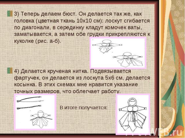 3) Теперь делаем бюст. Он делается так же, как головка (цветная ткань 10х10 см): лоскут сгибается по диагонали, в серединку кладут комочек ваты, заматывается, а затем обе грудки прикрепляются к куколке (рис. а-б).4) Делается крученая нитка. Подвязыв…