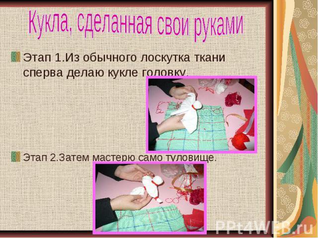 Кукла, сделанная свои руками Этап 1.Из обычного лоскутка ткани сперва делаю кукле головку.Этап 2.Затем мастерю само туловище.