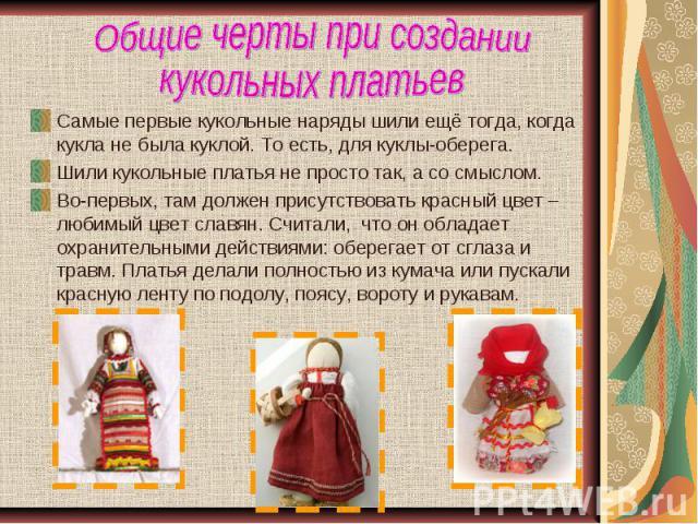Общие черты при создании кукольных платьевСамые первые кукольные наряды шили ещё тогда, когда кукла не была куклой. То есть, для куклы-оберега.Шили кукольные платья не просто так, а со смыслом.Во-первых, там должен присутствовать красный цвет – люби…