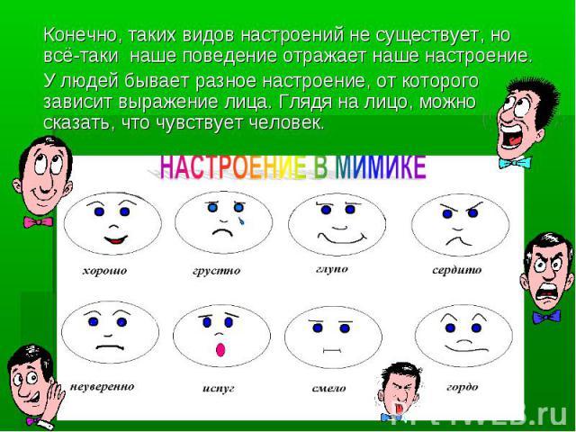 Конечно, таких видов настроений не существует, но всё-таки наше поведение отражает наше настроение. У людей бывает разное настроение, от которого зависит выражение лица. Глядя на лицо, можно сказать, что чувствует человек.