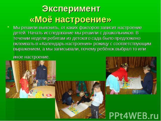 Эксперимент «Моё настроение» Мы решили выяснить, от каких факторов зависит настроение детей. Начать исследование мы решили с дошкольников. В течении недели ребятам из детского сада было предложено вклеивать в «Календарь настроения» рожицу с соответс…
