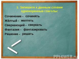 1. Запишите к данным словам однокоренные глаголы: Сочинение -Жёлтый -Сверкающий