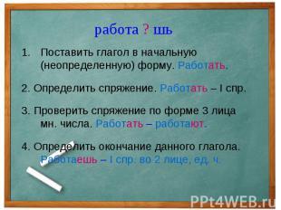 работа ? шь Поставить глагол в начальную (неопределенную) форму. Работать.2. Опр