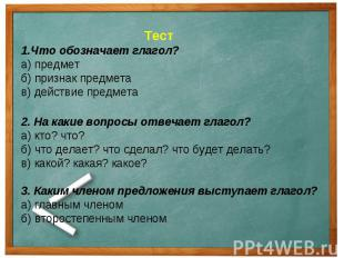 Тест1.Что обозначает глагол?а) предметб) признак предметав) действие предмета2.
