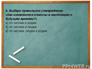 6. Выбери правильное утверждение: «Как изменяются глаголы в настоящем и будущем