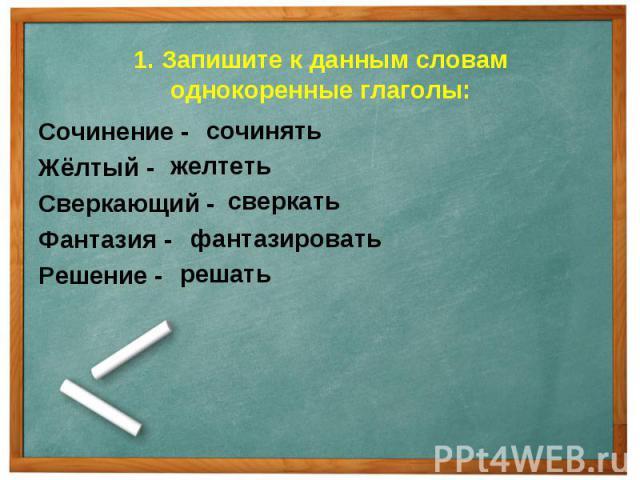 1. Запишите к данным словам однокоренные глаголы: Сочинение -Жёлтый -Сверкающий -Фантазия -Решение -