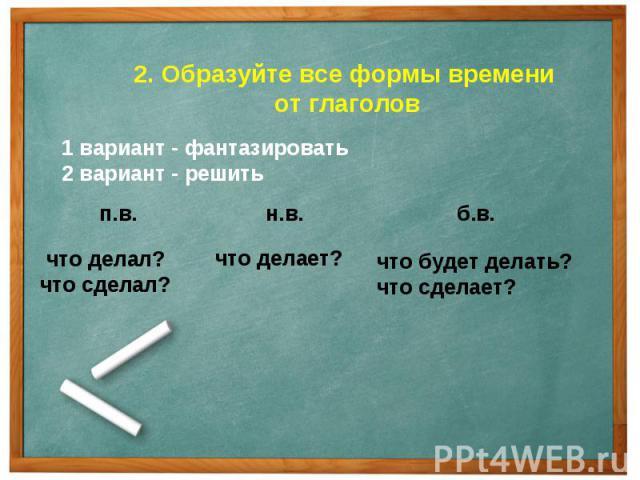 2. Образуйте все формы времени от глаголов1 вариант - фантазировать2 вариант - решитьчто делал?что сделал? что делает?что будет делать?что сделает?