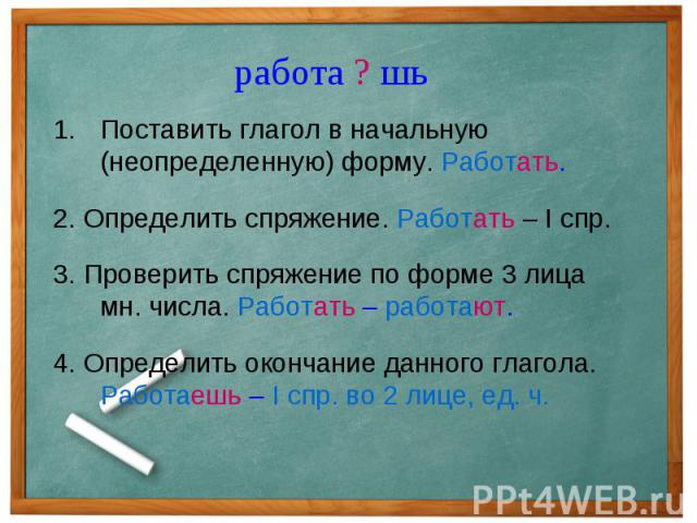 работа ? шь Поставить глагол в начальную (неопределенную) форму. Работать.2. Определить спряжение. Работать – I спр.3. Проверить спряжение по форме 3 лица мн. числа. Работать – работают.4. Определить окончание данного глагола. Работаешь – I спр. во …