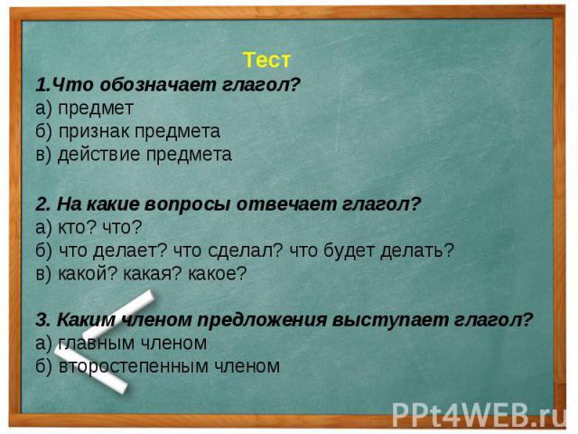 Тест1.Что обозначает глагол?а) предметб) признак предметав) действие предмета2. На какие вопросы отвечает глагол?а) кто? что?б) что делает? что сделал? что будет делать?в) какой? какая? какое?3. Каким членом предложения выступает глагол?а) главным ч…