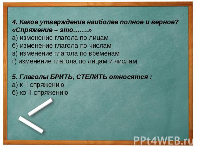4. Какое утверждение наиболее полное и верное? «Спряжение – это…….»а) изменение глагола по лицамб) изменение глагола по числамв) изменение глагола по временамг) изменение глагола по лицам и числам5. Глаголы БРИТЬ, СТЕЛИТЬ относятся :а) к I спряжению…