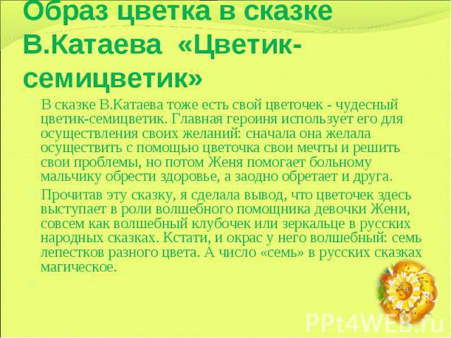 Образ цветка в сказке В.Катаева «Цветик-семицветик» В сказке В.Катаева тоже есть свой цветочек - чудесный цветик-семицветик. Главная героиня использует его для осуществления своих желаний: сначала она желала осуществить с помощью цветочка свои мечты…