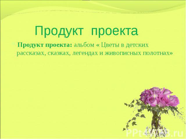 Продукт проекта Продукт проекта: альбом « Цветы в детских рассказах, сказках, легендах и живописных полотнах»