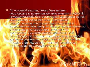 По основной версии, пожар был вызван неосторожным применением пиротехники в клуб