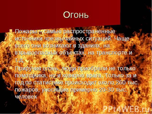 Огонь Пожары – самые распространенные источники чрезвычайных ситуаций. Чаще всего они возникают в зданиях, на взрывоопасных объектах, на транспорте и т.д. Приручив огонь, люди приобрели не только помощника, но и коварно врага. Только за и год по ста…