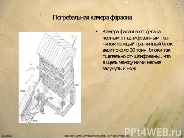 Погребальная камера фараона Камера фараона от-делана чёрным от-шлифованным гра-нитом.каждый гра-нитный блок весит около 30 тонн. блоки так тщательно от-шлифованы , что в щель между ними нельзя засунуть и нож