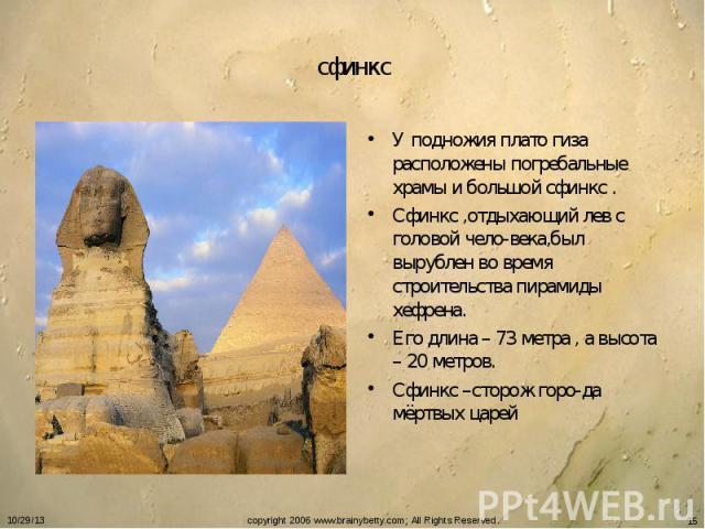 сфинкс У подножия плато гиза расположены погребальные храмы и большой сфинкс .Сфинкс ,отдыхающий лев с головой чело-века,был вырублен во время строительства пирамиды хефрена.Его длина – 73 метра , а высота – 20 метров.Сфинкс –сторож горо-да мёртвых царей