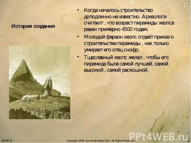 История создания Когда началось строительство доподлинно не известно. Археологи считают , что возраст пирамиды хеопса равен примерно 4500 годам.Молодой фараон хеопс отдаёт приказ о строительстве пирамиды , как только умирает его отец снофр.Тщеславны…