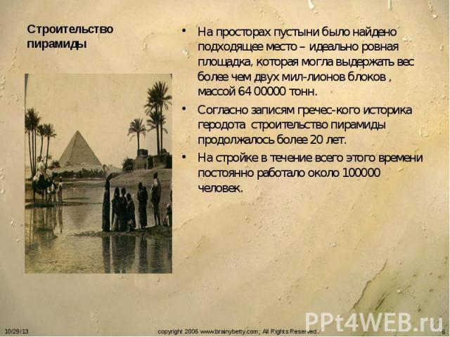 Строительство пирамиды На просторах пустыни было найдено подходящее место – идеально ровная площадка, которая могла выдержать вес более чем двух мил-лионов блоков , массой 64 00000 тонн.Согласно записям гречес-кого историка геродота строительство пи…