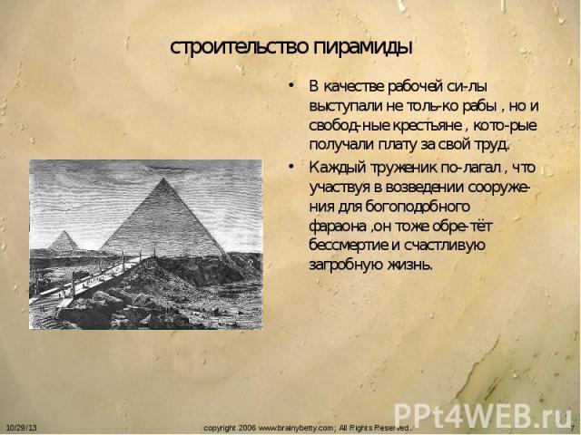 строительство пирамиды В качестве рабочей си-лы выступали не толь-ко рабы , но и свобод-ные крестьяне , кото-рые получали плату за свой труд.Каждый труженик по-лагал , что участвуя в возведении сооруже-ния для богоподобного фараона ,он тоже обре-тёт…