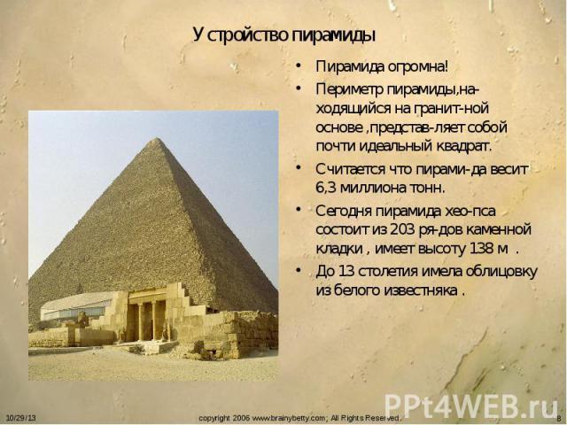 Устройство пирамиды Пирамида огромна!Периметр пирамиды,на-ходящийся на гранит-ной основе ,представ-ляет собой почти идеальный квадрат.Считается что пирами-да весит 6,3 миллиона тонн.Сегодня пирамида хео-пса состоит из 203 ря-дов каменной кладки , им…