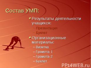 Состав УМП: Результаты деятельности учащихся:Презентация БуклетОрганизационные м