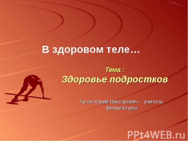 В здоровом теле… Тема :Здоровье подростков Гусев Юрий Викторович – учитель физкультуры