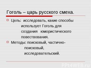Гоголь – царь русского смеха. Цель: исследовать, какие способы использует Гоголь