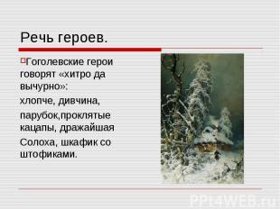 Речь героев. Гоголевские герои говорят «хитро да вычурно»:хлопче, дивчина,парубо
