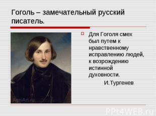 Гоголь – замечательный русский писатель. Для Гоголя смех был путем к нравственно