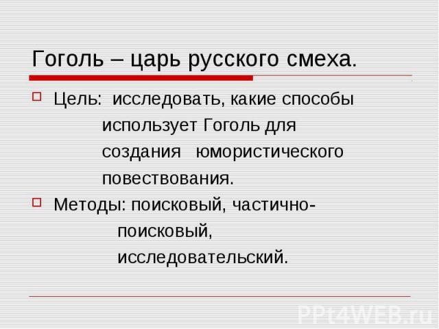 Гоголь – царь русского смеха. Цель: исследовать, какие способы использует Гоголь для создания юмористического повествования.Методы: поисковый, частично- поисковый, исследовательский.