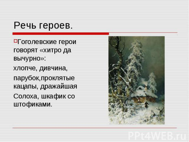 Речь героев. Гоголевские герои говорят «хитро да вычурно»:хлопче, дивчина,парубок,проклятые кацапы, дражайшаяСолоха, шкафик со штофиками.