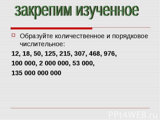 закрепим изученноеОбразуйте количественное и порядковое числительное:12, 18, 50, 125, 215, 307, 468, 976,100 000, 2 000 000, 53 000, 135 000 000 000