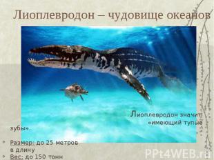 Лиоплевродон – чудовище океанов Лиоплевродон значит «имеющий тупые зубы».Размер: