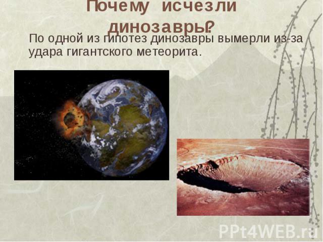 Почему исчезли динозавры? По одной из гипотез динозавры вымерли из-за удара гигантского метеорита.