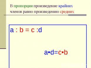 В пропорции произведение крайних членов равно произведению средних a : b = c :d
