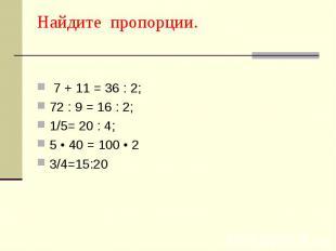 Найдите пропорции. 7 + 11 = 36 : 2; 72 : 9 = 16 : 2; 1/5= 20 : 4; 5 • 40 = 100 •