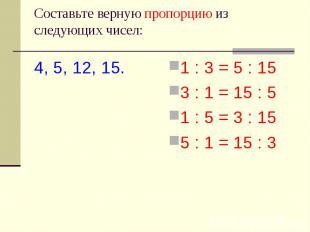 Cоставьте верную пропорцию из следующих чисел: 4, 5, 12, 15. 1 : 3 = 5 : 153 : 1
