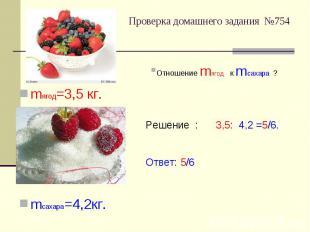 Проверка домашнего задания №754 Отношение mягод к mсахара ?Решение : 3,5: 4,2 =5