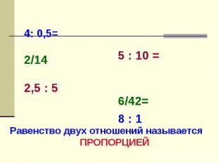 4: 0,5= 2/14 2,5 : 5 5 : 10 =6/42=8 : 1 Равенство двух отношений называется ПРОП