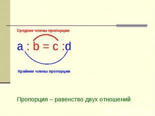 Пропорция Средние члены пропорцииa : b = c :d Пропорция – равенство двух отношен
