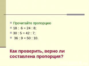 Пропорция Прочитайте пропорцию18 : 6 = 24 : 8; 30 : 5 = 42 : 7; 36 : 9 = 50 : 10