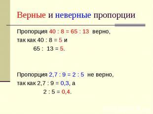 Верные и неверные пропорции Пропорция 40 : 8 = 65 : 13 верно, так как 40 : 8 = 5