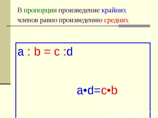 В пропорции произведение крайних членов равно произведению средних a : b = c :d a•d=c•b
