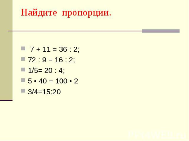 Найдите пропорции. 7 + 11 = 36 : 2; 72 : 9 = 16 : 2; 1/5= 20 : 4; 5 • 40 = 100 • 2 3/4=15:20