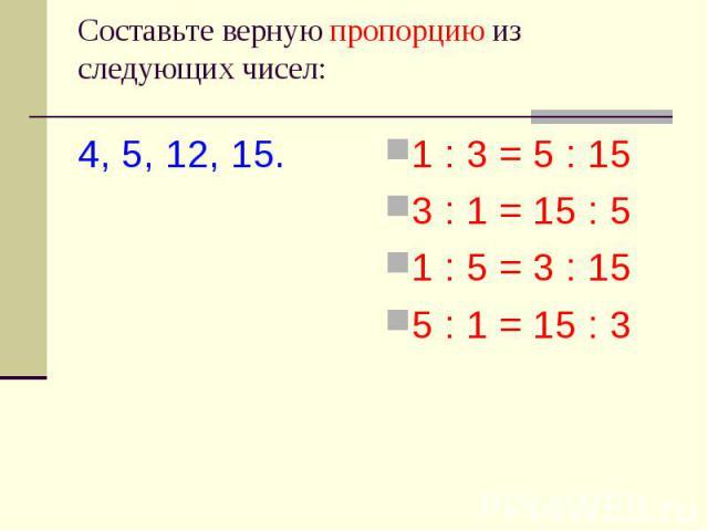 Cоставьте верную пропорцию из следующих чисел: 4, 5, 12, 15. 1 : 3 = 5 : 153 : 1 = 15 : 51 : 5 = 3 : 155 : 1 = 15 : 3