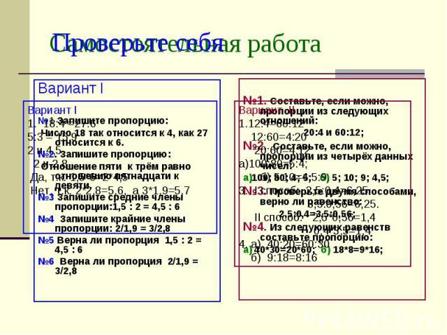 Самостоятельная работа Вариант I№1 Запишите пропорцию: Число 18 так относится к 4, как 27 относится к 6.№2. Запишите пропорцию: Отношение пяти к трём равно отношению пятнадцати к девяти.№3 Запишите средние члены пропорции:1,5 : 2 = 4,5 : 6№4 Запишит…