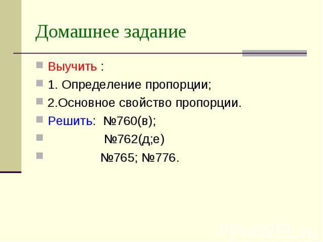 Домашнее задание Выучить : 1. Определение пропорции;2.Основное свойство пропорции.Решить: №760(в); №762(д;е) №765; №776.