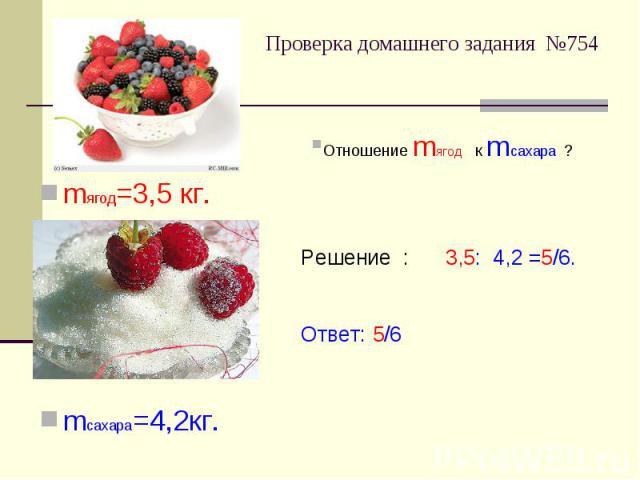 Проверка домашнего задания №754 Отношение mягод к mсахара ?Решение : 3,5: 4,2 =5/6.Ответ: 5/6